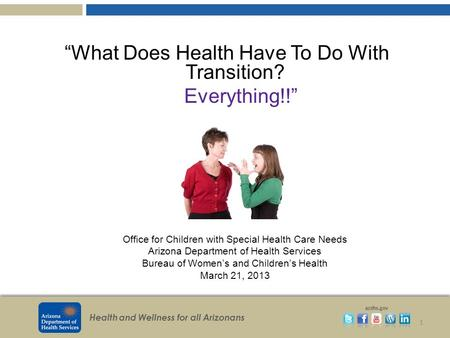 "Health and Wellness for all Arizonans azdhs.gov ""What Does Health Have To Do With Transition? Everything!!"" 1 Office for Children with Special Health Care."