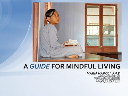 MARIA NAPOLI, PH.D ASSOCIATE PROFESSOR ARIZONA STATE UNIVERSITY SCHOOL OF SOCIAL WORK PHOENIX, ARIZONA, U.S.A. A GUIDE FOR MINDFUL LIVING.