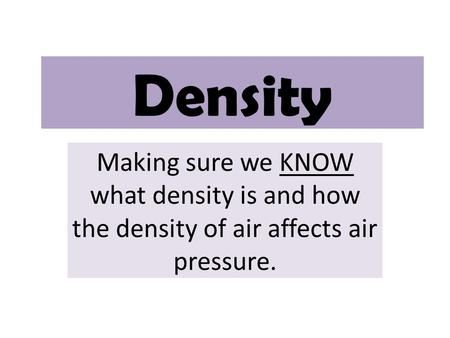 Density Making sure we KNOW what density is and how the density of air affects air pressure.