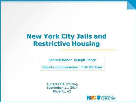 New York City Jails and Restrictive Housing New York City Jails and Restrictive Housing ASCA/CCHA Training September 11, 2014 Phoenix, AZ Commissioner.