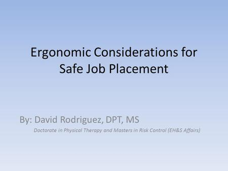 Ergonomic Considerations for Safe <strong>Job</strong> Placement By: David Rodriguez, DPT, MS Doctorate in Physical Therapy <strong>and</strong> Masters in Risk Control (EH&S Affairs)