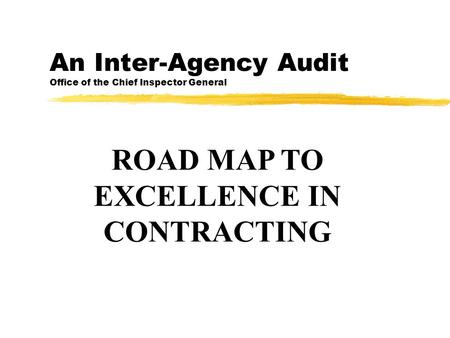 An Inter-Agency Audit Office of the Chief Inspector General ROAD MAP TO EXCELLENCE IN CONTRACTING.