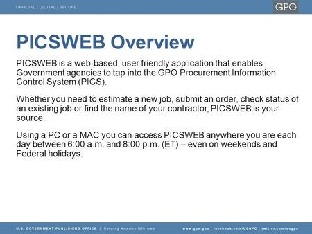 PICSWEB Overview PICSWEB is a web-based, user friendly application that enables Government agencies to tap into the GPO Procurement Information Control.