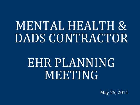 MENTAL HEALTH & DADS CONTRACTOR EHR PLANNING MEETING May 25, 2011.