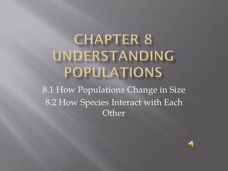 8.1 How Populations Change in Size 8.2 How Species Interact with Each Other.