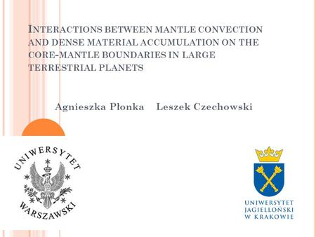 I NTERACTIONS BETWEEN MANTLE CONVECTION AND DENSE MATERIAL ACCUMULATION ON THE CORE - MANTLE BOUNDARIES IN LARGE TERRESTRIAL PLANETS Agnieszka Płonka Leszek.