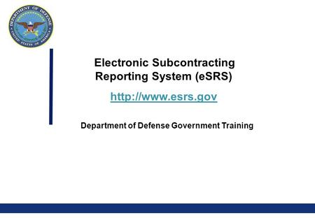 0 Electronic Subcontracting Reporting System (eSRS)  Department of Defense Government Training.