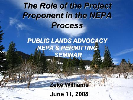 The Role of the Project Proponent in the NEPA Process PUBLIC LANDS ADVOCACY NEPA & PERMITTING SEMINAR Zeke Williams June 11, 2008.