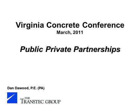 Public Private Partnerships Virginia Concrete Conference March, 2011 Public Private Partnerships Dan Dawood, P.E. (PA)