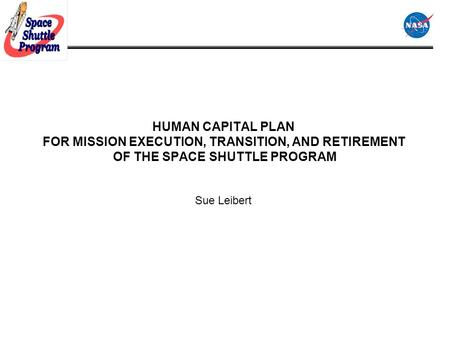 HUMAN CAPITAL PLAN FOR MISSION EXECUTION, TRANSITION, AND RETIREMENT OF THE SPACE SHUTTLE PROGRAM Sue Leibert.