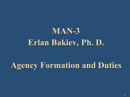 1 MAN-3 Erlan Bakiev, Ph. D. Agency Formation and Duties MAN-3 Erlan Bakiev, Ph. D. Agency Formation and Duties.