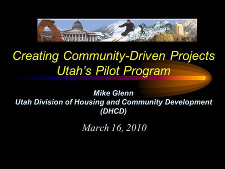 Creating Community-Driven Projects Utah's Pilot Program Mike Glenn Utah Division of Housing and Community Development (DHCD) March 16, 2010.