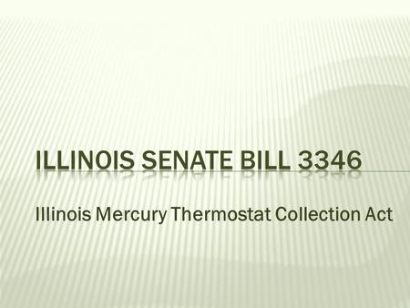 Illinois Mercury Thermostat Collection Act.  4/30/10 - Passed out of both houses  Next step – Gets sent to Governor  No opposition.