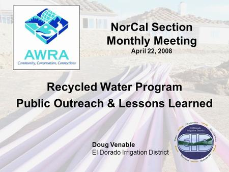 NorCal Section Monthly Meeting April 22, 2008 Recycled Water Program Public Outreach & Lessons Learned Doug Venable El Dorado Irrigation District.