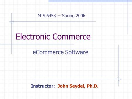 Electronic Commerce eCommerce Software MIS 6453 -- Spring 2006 Instructor: John Seydel, Ph.D.