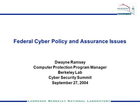 Federal Cyber Policy and Assurance Issues Dwayne Ramsey Computer Protection Program Manager Berkeley Lab Cyber Security Summit September 27, 2004.