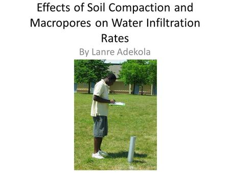 Effects of Soil Compaction and Macropores on Water Infiltration Rates By Lanre Adekola.