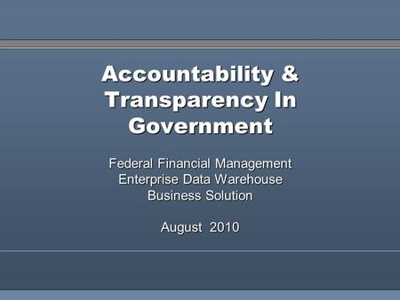 1 Accountability & Transparency In Government Federal Financial Management Enterprise Data Warehouse Business Solution August 2010.