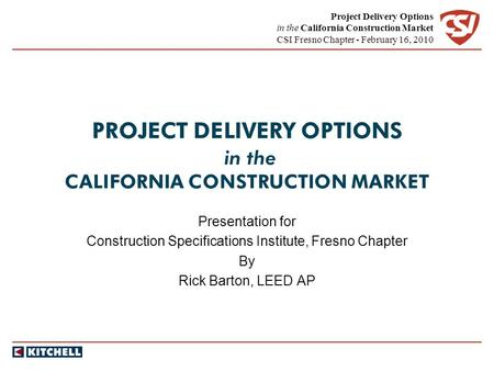 Project Delivery Options in the California Construction Market CSI Fresno Chapter - February 16, 2010 PROJECT DELIVERY OPTIONS in the CALIFORNIA CONSTRUCTION.