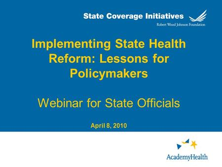 Implementing State Health Reform: Lessons for Policymakers Webinar for State Officials April 8, 2010.