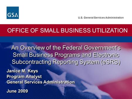 U.S. General Services Administration Janice M. Keys Program Analyst General Services Administration June 2009 An Overview of the Federal Government's Small.
