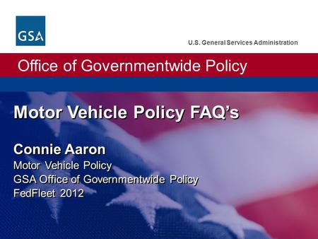 Office of Governmentwide Policy U.S. General Services Administration Motor Vehicle Policy FAQ's Connie Aaron Motor Vehicle Policy GSA Office of Governmentwide.