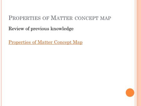 P ROPERTIES OF M ATTER CONCEPT MAP Review of previous knowledge Properties of Matter Concept Map.