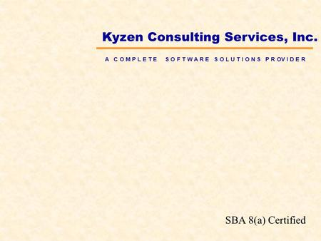 Kyzen Consulting Services, Inc. A C O M P L E T E S O F T W A R E S O L U T I O N S P R OV I D E R SBA 8(a) Certified.