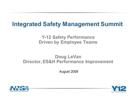 Integrated Safety Management Summit Y-12 Safety Performance Driven by Employee Teams Doug LeVan Director, ES&H Performance Improvement August 2009.
