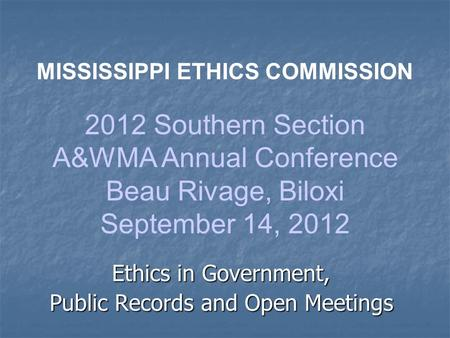 Ethics in Government, Public Records and Open Meetings MISSISSIPPI ETHICS COMMISSION 2012 Southern Section A&WMA Annual Conference Beau Rivage, Biloxi.
