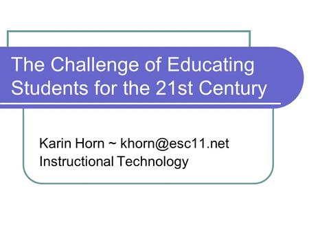 The Challenge of Educating Students for the 21st Century Karin Horn ~ Instructional Technology.
