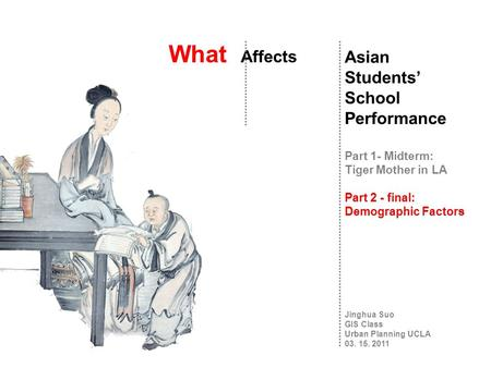 What Affects Asian Students' School Performance Part 1- Midterm: Tiger Mother in LA Part 2 - final: Demographic Factors Jinghua Suo GIS Class Urban Planning.