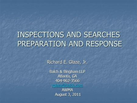 INSPECTIONS AND SEARCHES PREPARATION AND RESPONSE Richard E. Glaze, Jr. Balch & Bingham LLP Atlanta, GA 404-962-3566 AWMA August 3, 2011.