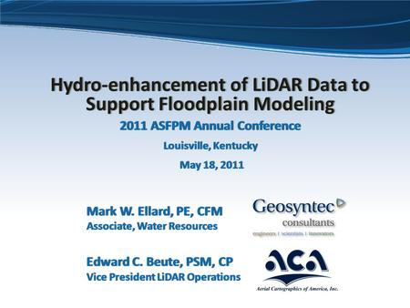 Hydro-enhancement of LiDAR Data to Support Floodplain Modeling 2011 ASFPM Annual Conference Louisville, Kentucky May 18, 2011 Mark W. Ellard, PE, CFM Associate,