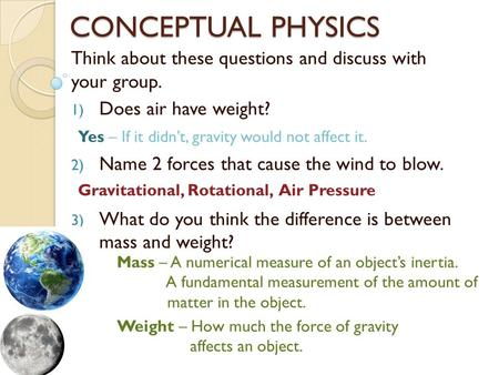 CONCEPTUAL PHYSICS Think about these questions and discuss with your group. 1) Does air have weight? 2) Name 2 forces that cause the wind to blow. 3) What.