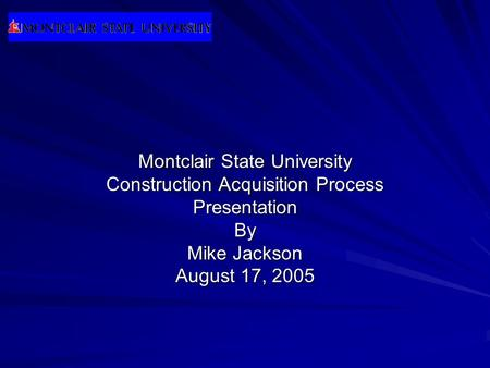 Montclair State University Construction Acquisition Process PresentationBy Mike Jackson August 17, 2005.