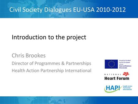 Civil Society Dialogues EU-USA 2010-2012 An action funded by the European Union External Relations Directorate Introduction to the project Chris Brookes.