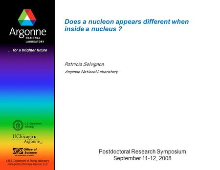 Does a nucleon appears different when inside a nucleus ? Patricia Solvignon Argonne National Laboratory Postdoctoral Research Symposium September 11-12,