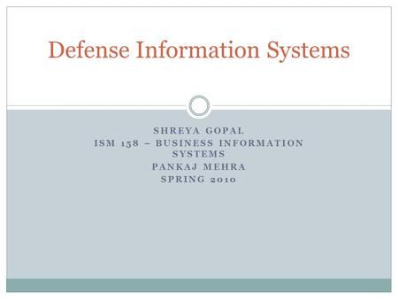 SHREYA GOPAL ISM 158 – BUSINESS INFORMATION SYSTEMS PANKAJ MEHRA SPRING 2010 Defense Information Systems.