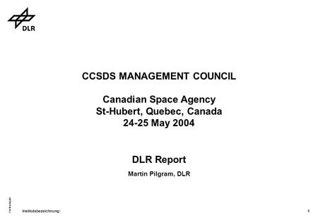 Institutsbezeichnung: Quellenangabe 1 CCSDS MANAGEMENT COUNCIL Canadian Space Agency St-Hubert, Quebec, Canada 24-25 May 2004 DLR Report Martin Pilgram,