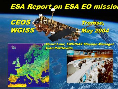 Slide 1 CEOS WGISS 17, Troms Ø, May 2003 ESA Report on ESA EO missions CEOS Troms Ø, WGISS May 2004 Henri Laur, ENVISAT Mission Manager Ivan Petiteville.
