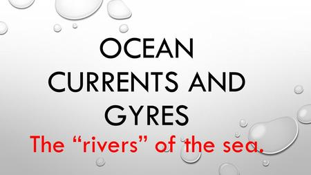 "OCEAN CURRENTS AND GYRES The ""rivers"" of the sea.."