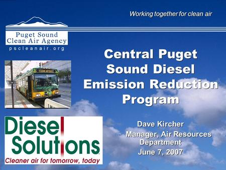Working together for clean air Central Puget Sound Diesel Emission Reduction Program Dave Kircher Manager, Air Resources Department June 7, 2007 Dave Kircher.