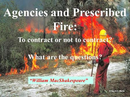 "Agencies and Prescribed Fire: To contract or not to contract? What are the questions? © Harold E. Malde ""William MacShakespeare"""
