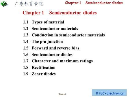 BTEC-Electronics Chapter 1 Semiconductor <strong>diodes</strong> Slide - 1 1.1 <strong>Types</strong> of material 1.2 Semiconductor materials 1.3 Conduction in semiconductor materials 1.4.