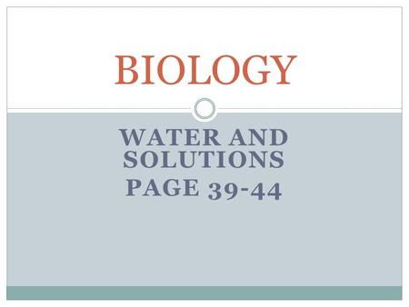 WATER AND SOLUTIONS PAGE 39-44 BIOLOGY. LECTURE 1 OBJECTIVES BY THE END OF THIS LECTURE, YOU WILL BE ABLE TO:  1. Explain how water's polar nature affects.