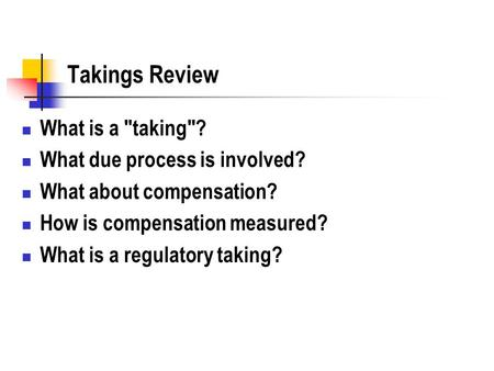 Takings Review What is a taking? What due process is involved? What about compensation? How is compensation measured? What is a regulatory taking?