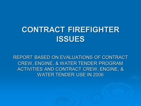 CONTRACT FIREFIGHTER ISSUES REPORT BASED ON EVALUATIONS OF CONTRACT CREW, ENGINE, & WATER TENDER PROGRAM ACTIVITIES AND CONTRACT CREW, ENGINE, & WATER.