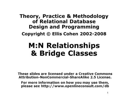 1 Theory, Practice & Methodology of Relational Database Design and Programming Copyright © Ellis Cohen 2002-2008 M:N Relationships & Bridge Classes These.