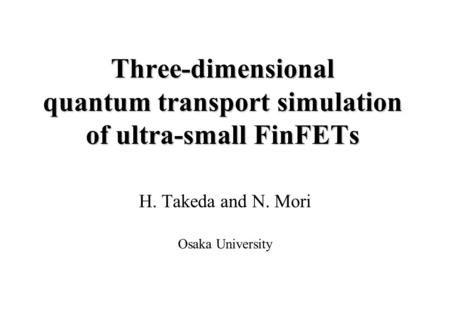 Three-dimensional quantum transport simulation of ultra-small FinFETs H. Takeda and N. Mori Osaka University.